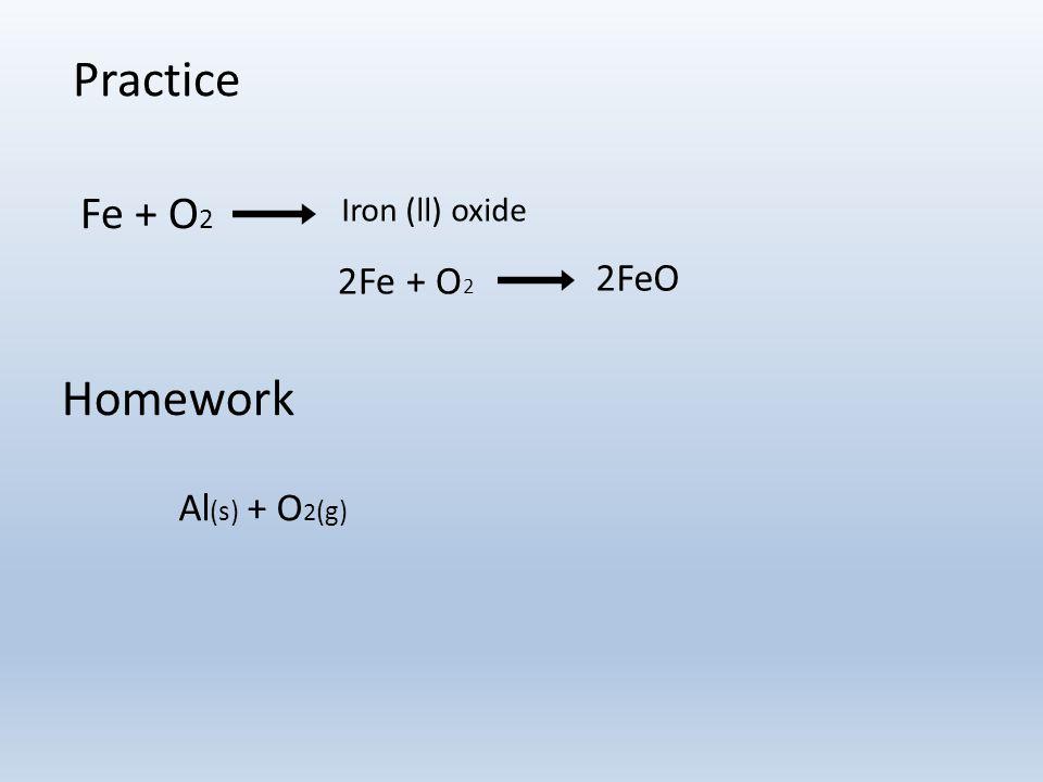 Practice Fe + O 2 Iron (ll) oxide Al (s) + O 2 (g) Homework 2Fe + O 2 2FeO