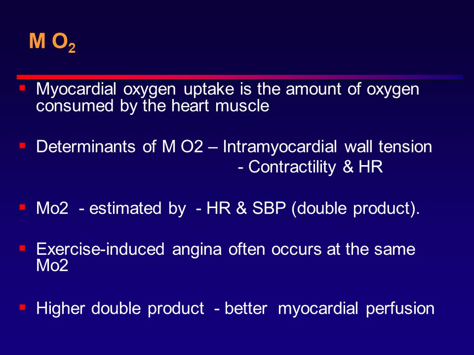 M O 2  Myocardial oxygen uptake is the amount of oxygen consumed by the heart muscle  Determinants of M O2 – Intramyocardial wall tension - Contractility & HR  Mo2 - estimated by - HR & SBP (double product).