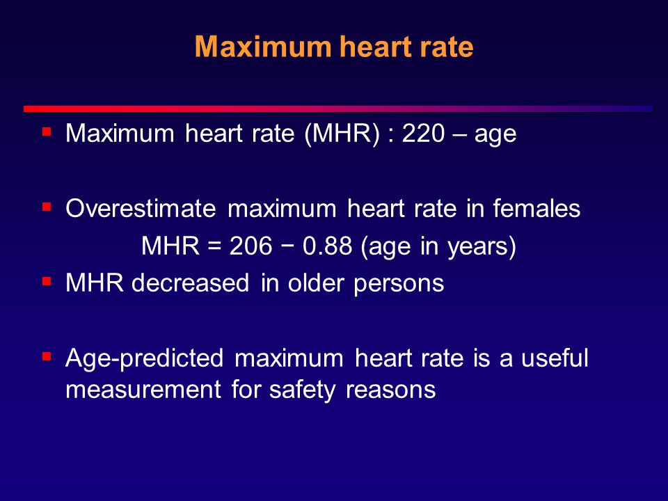 Maximum heart rate  Maximum heart rate (MHR) : 220 – age  Overestimate maximum heart rate in females MHR = 206 − 0.88 (age in years)  MHR decreased in older persons  Age-predicted maximum heart rate is a useful measurement for safety reasons
