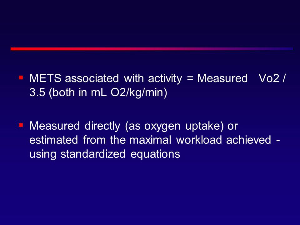  METS associated with activity = Measured Vo2 / 3.5 (both in mL O2/kg/min)  Measured directly (as oxygen uptake) or estimated from the maximal workload achieved - using standardized equations