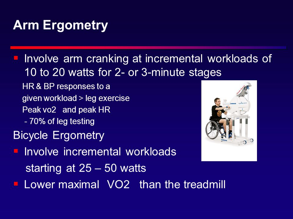 Arm Ergometry  Involve arm cranking at incremental workloads of 10 to 20 watts for 2- or 3-minute stages HR & BP responses to a given workload > leg exercise Peak vo2 and peak HR - 70% of leg testing Bicycle Ergometry  Involve incremental workloads starting at 25 – 50 watts  Lower maximal VO2 than the treadmill