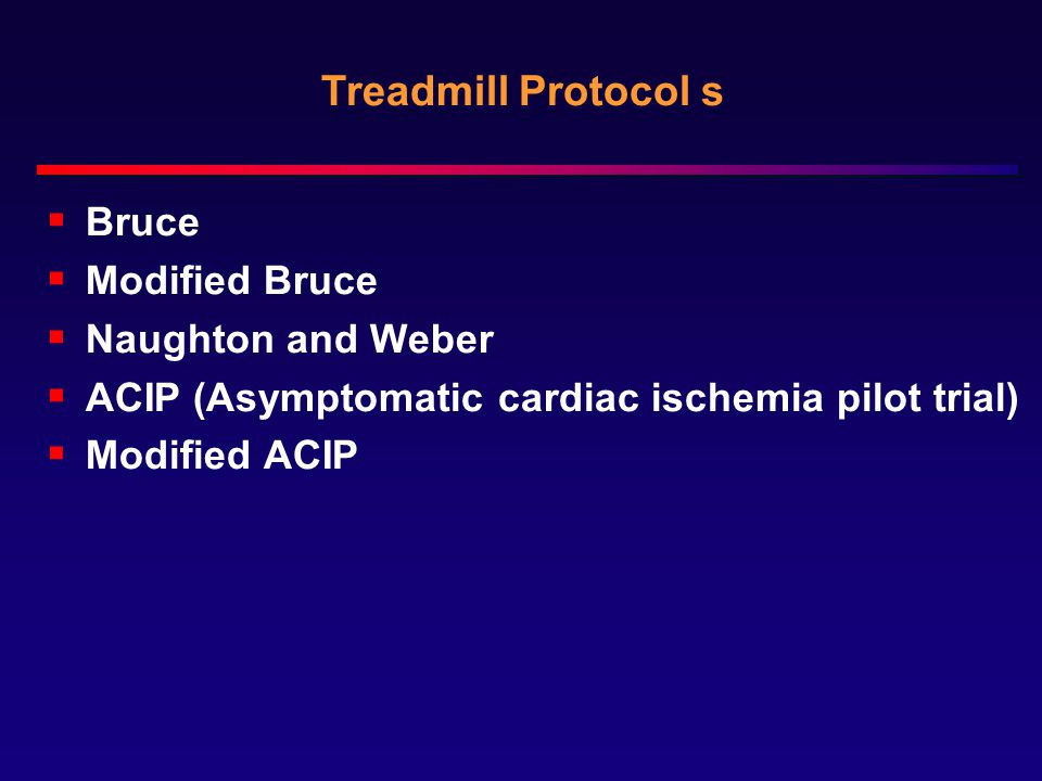Treadmill Protocol s  Bruce  Modified Bruce  Naughton and Weber  ACIP (Asymptomatic cardiac ischemia pilot trial)  Modified ACIP