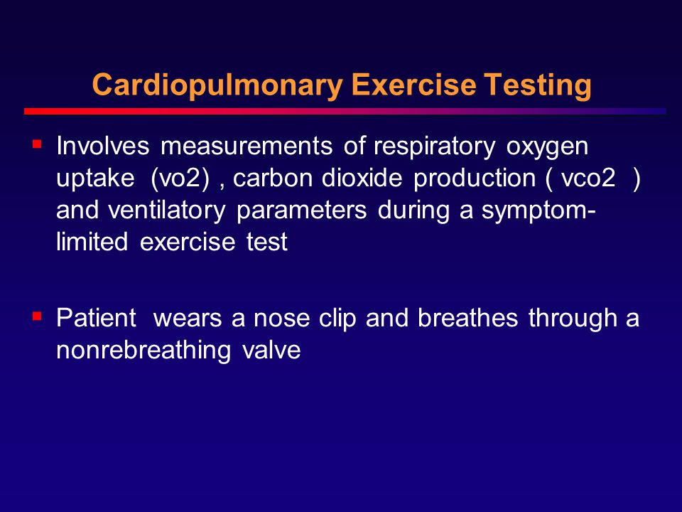 Cardiopulmonary Exercise Testing  Involves measurements of respiratory oxygen uptake (vo2), carbon dioxide production ( vco2 ) and ventilatory parameters during a symptom- limited exercise test  Patient wears a nose clip and breathes through a nonrebreathing valve
