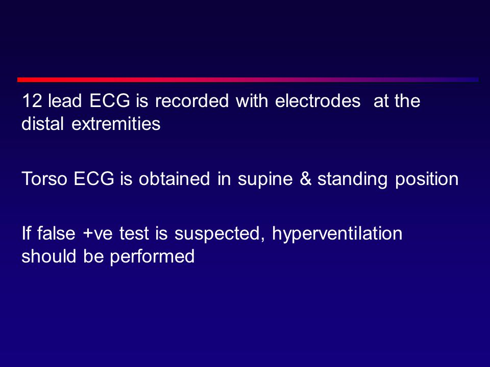 12 lead ECG is recorded with electrodes at the distal extremities Torso ECG is obtained in supine & standing position If false +ve test is suspected, hyperventilation should be performed