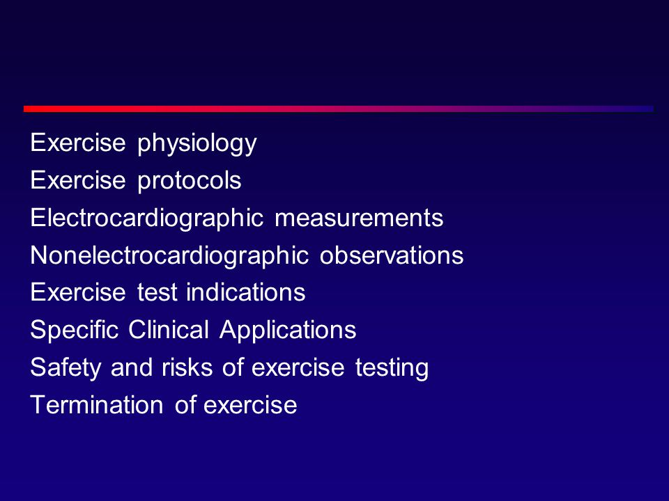Exercise physiology Exercise protocols Electrocardiographic measurements Nonelectrocardiographic observations Exercise test indications Specific Clinical Applications Safety and risks of exercise testing Termination of exercise