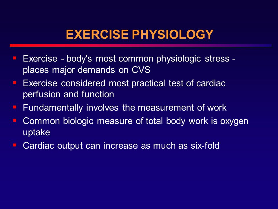 EXERCISE PHYSIOLOGY  Exercise - body s most common physiologic stress - places major demands on CVS  Exercise considered most practical test of cardiac perfusion and function  Fundamentally involves the measurement of work  Common biologic measure of total body work is oxygen uptake  Cardiac output can increase as much as six-fold