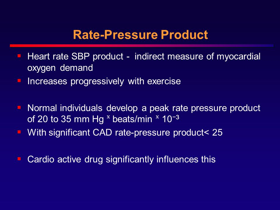 Rate-Pressure Product  Heart rate SBP product - indirect measure of myocardial oxygen demand  Increases progressively with exercise  Normal individuals develop a peak rate pressure product of 20 to 35 mm Hg ˣ beats/min ˣ 10 −3  With significant CAD rate-pressure product< 25  Cardio active drug significantly influences this