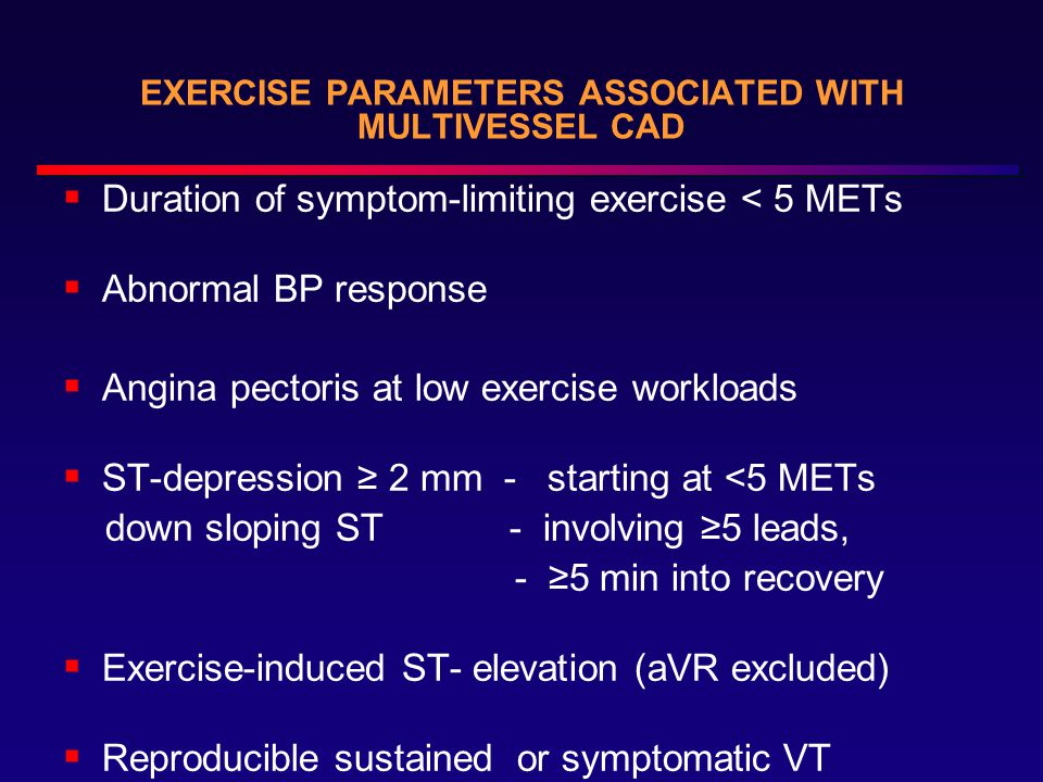 EXERCISE PARAMETERS ASSOCIATED WITH MULTIVESSEL CAD  Duration of symptom-limiting exercise < 5 METs  Abnormal BP response  Angina pectoris at low exercise workloads  ST-depression ≥ 2 mm - starting at <5 METs down sloping ST - involving ≥5 leads, - ≥5 min into recovery  Exercise-induced ST- elevation (aVR excluded)  Reproducible sustained or symptomatic VT