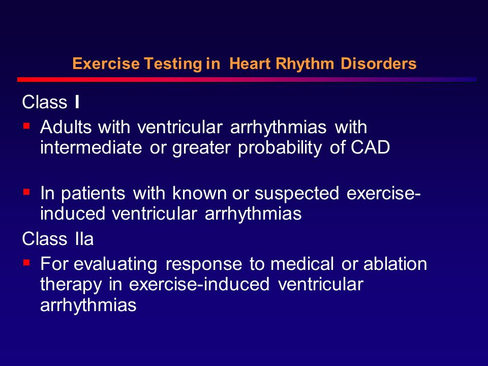 Exercise Testing in Heart Rhythm Disorders Class I  Adults with ventricular arrhythmias with intermediate or greater probability of CAD  In patients with known or suspected exercise- induced ventricular arrhythmias Class IIa  For evaluating response to medical or ablation therapy in exercise-induced ventricular arrhythmias