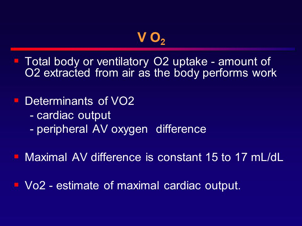 V O 2  Total body or ventilatory O2 uptake - amount of O2 extracted from air as the body performs work  Determinants of VO2 - cardiac output - peripheral AV oxygen difference  Maximal AV difference is constant 15 to 17 mL/dL  Vo2 - estimate of maximal cardiac output.