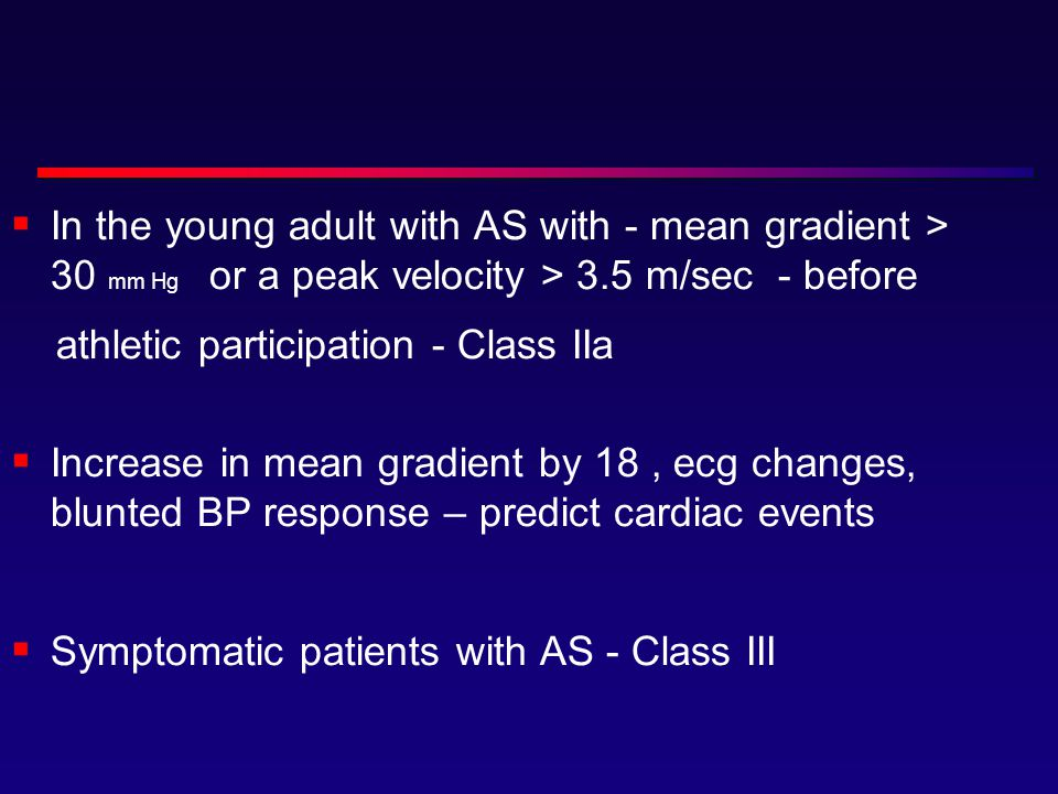  In the young adult with AS with - mean gradient > 30 mm Hg or a peak velocity > 3.5 m/sec - before athletic participation - Class IIa  Increase in mean gradient by 18, ecg changes, blunted BP response – predict cardiac events  Symptomatic patients with AS - Class III