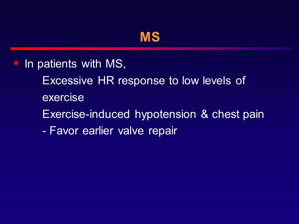 MS  In patients with MS, Excessive HR response to low levels of exercise Exercise-induced hypotension & chest pain - Favor earlier valve repair