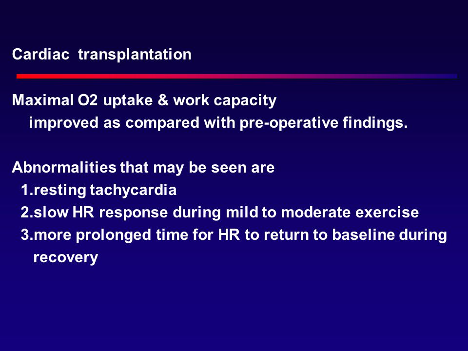 Cardiac transplantation Maximal O2 uptake & work capacity improved as compared with pre-operative findings.