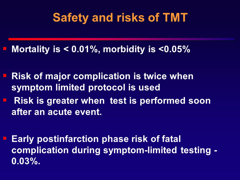 Safety and risks of TMT  Mortality is < 0.01%, morbidity is <0.05%  Risk of major complication is twice when symptom limited protocol is used  Risk is greater when test is performed soon after an acute event.