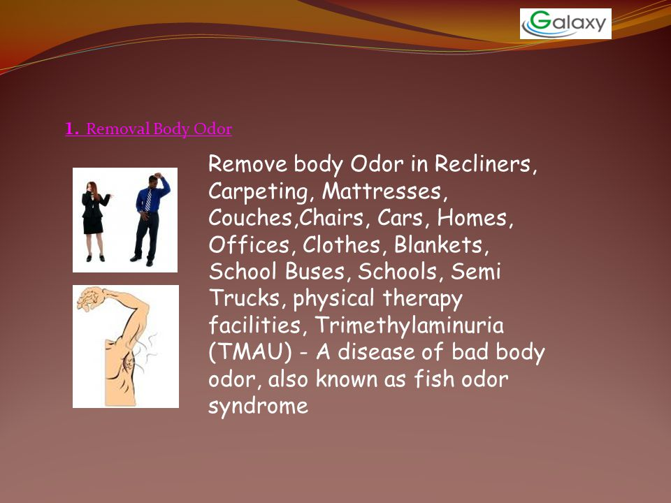 1. Removal Body Odor Remove body Odor in Recliners, Carpeting, Mattresses, Couches,Chairs, Cars, Homes, Offices, Clothes, Blankets, School Buses, Scho