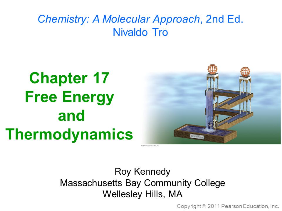 Copyright  2011 Pearson Education, Inc. Chapter 17 Free Energy and Thermodynamics Chemistry: A Molecular Approach, 2nd Ed. Nivaldo Tro Roy Kennedy Ma