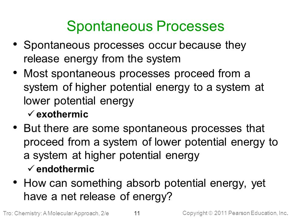 Copyright  2011 Pearson Education, Inc. Spontaneous Processes Spontaneous processes occur because they release energy from the system Most spontaneou