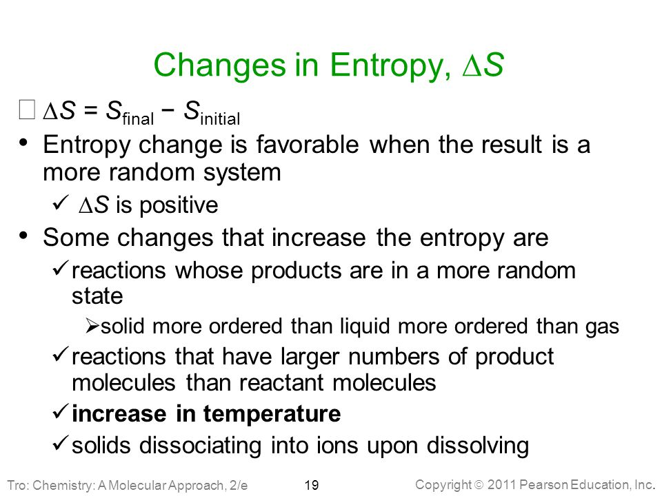 Copyright  2011 Pearson Education, Inc. Changes in Entropy,  S   S = S final − S initial Entropy change is favorable when the result is a more ran