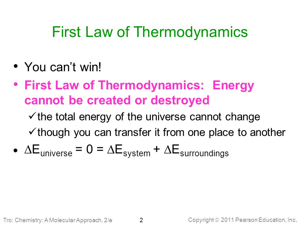 Copyright  2011 Pearson Education, Inc. First Law of Thermodynamics You can't win! First Law of Thermodynamics: Energy cannot be created or destroyed