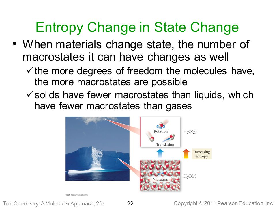 Copyright  2011 Pearson Education, Inc. Entropy Change in State Change When materials change state, the number of macrostates it can have changes as