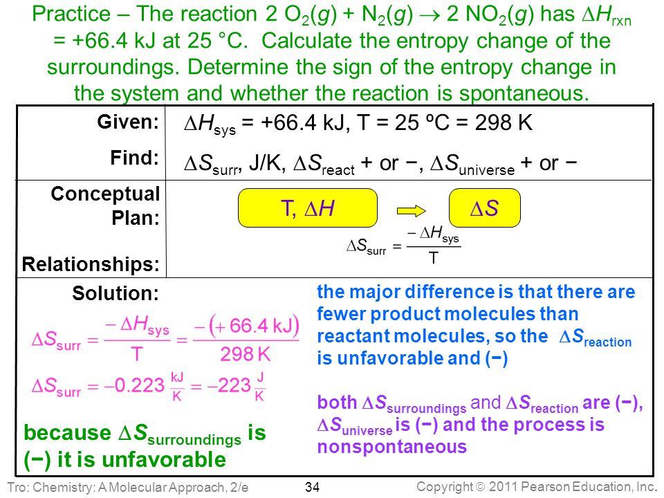 Copyright  2011 Pearson Education, Inc. Practice – The reaction 2 O 2 (g) + N 2 (g)  2 NO 2 (g) has  H rxn = +66.4 kJ at 25 °C. Calculate the entro