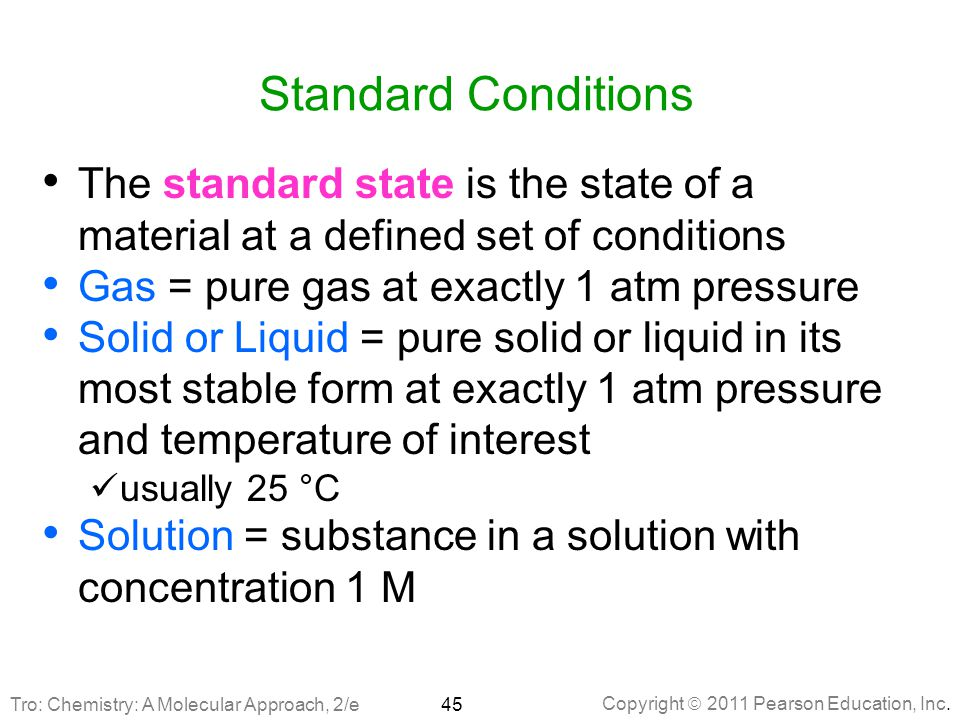 Copyright  2011 Pearson Education, Inc. Standard Conditions The standard state is the state of a material at a defined set of conditions Gas = pure g