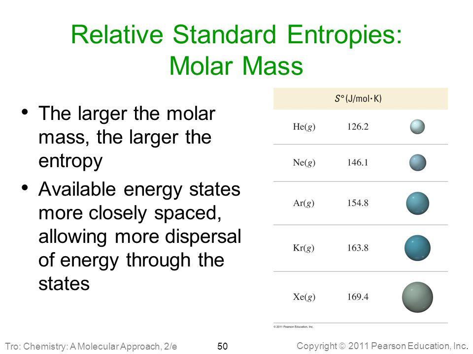 Copyright  2011 Pearson Education, Inc. Relative Standard Entropies: Molar Mass The larger the molar mass, the larger the entropy Available energy st