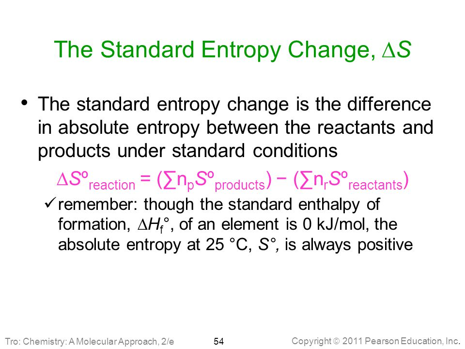 Copyright  2011 Pearson Education, Inc. The Standard Entropy Change,  S The standard entropy change is the difference in absolute entropy between th