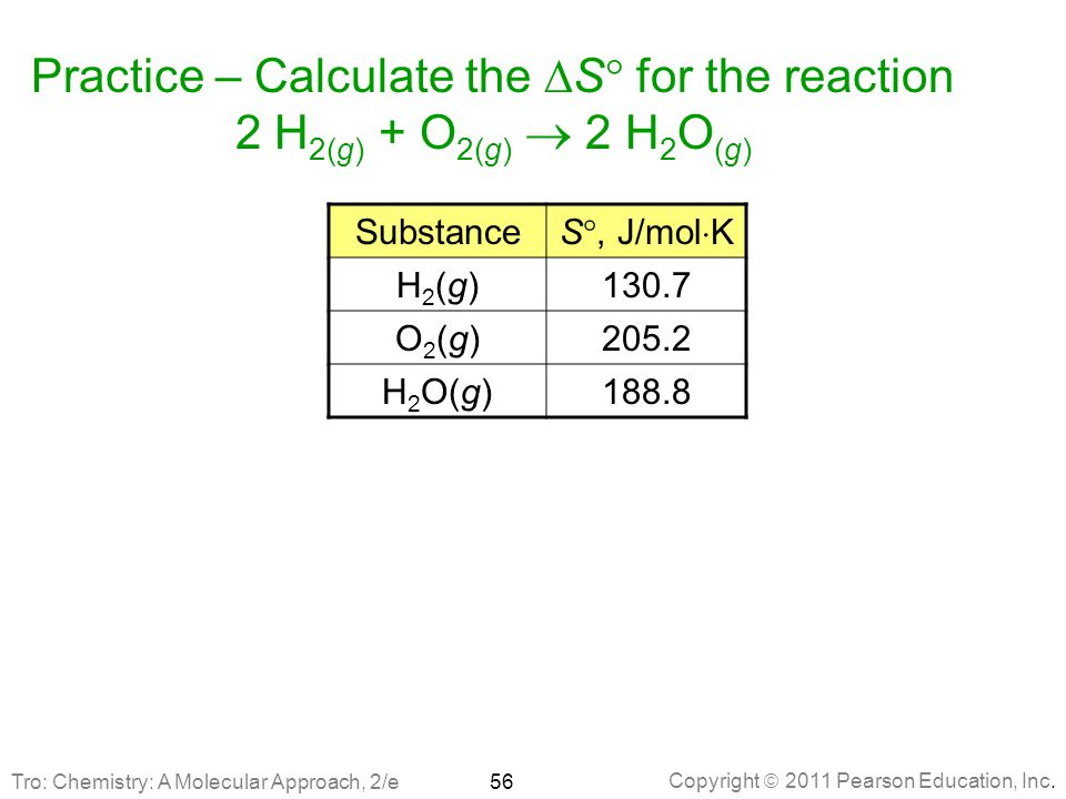Copyright  2011 Pearson Education, Inc. Practice – Calculate the  S  for the reaction 2 H 2(g) + O 2(g)  2 H 2 O (g) Substance S , J/mol  K H2(g