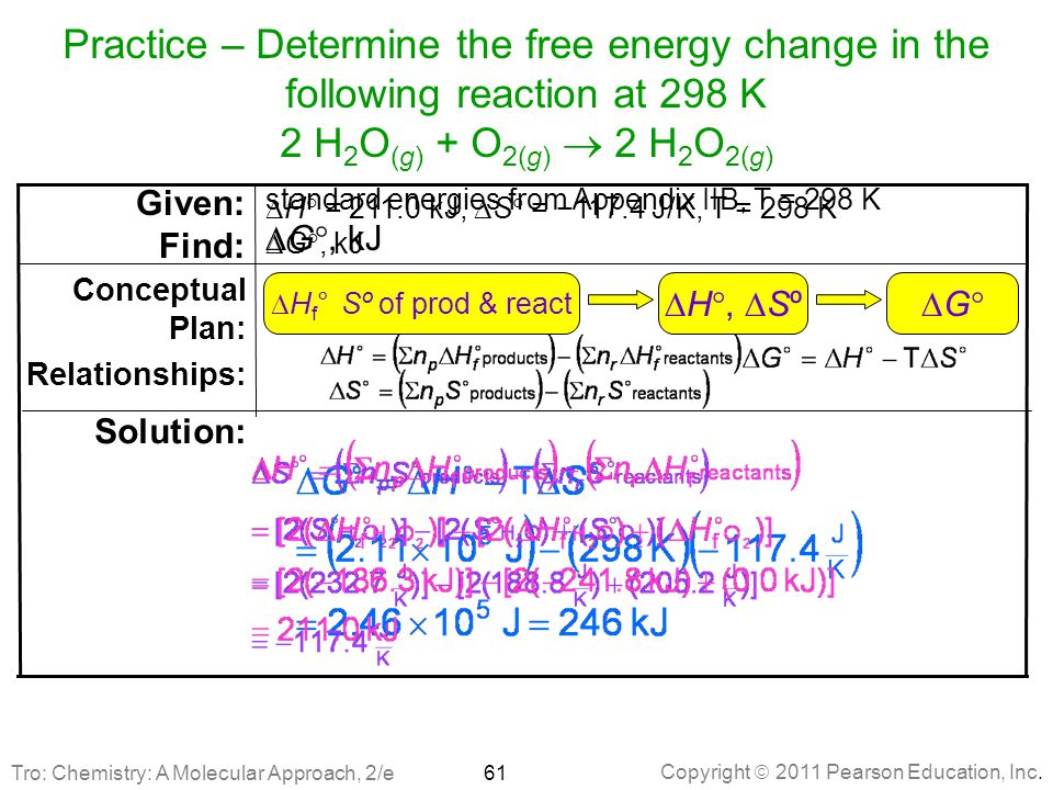 Copyright  2011 Pearson Education, Inc. Practice – Determine the free energy change in the following reaction at 298 K 2 H 2 O (g) + O 2(g)  2 H 2 O