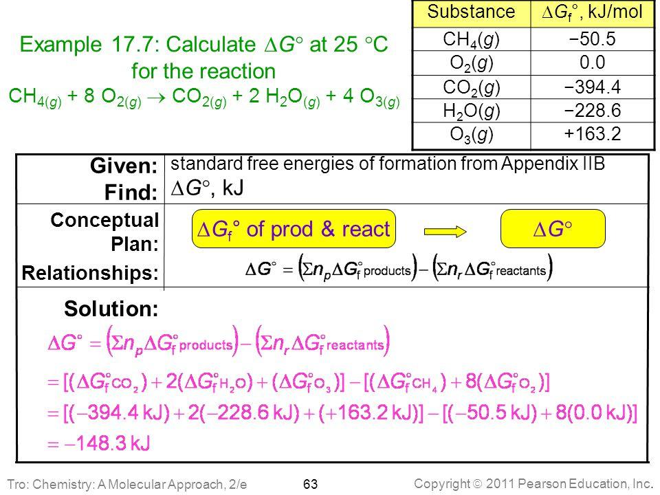 Copyright  2011 Pearson Education, Inc. Example 17.7: Calculate  G  at 25  C for the reaction CH 4(g) + 8 O 2(g)  CO 2(g) + 2 H 2 O (g) + 4 O 3(g