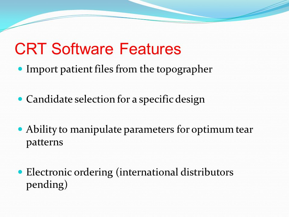 CRT Software Features Import patient files from the topographer Candidate selection for a specific design Ability to manipulate parameters for optimum tear patterns Electronic ordering (international distributors pending)