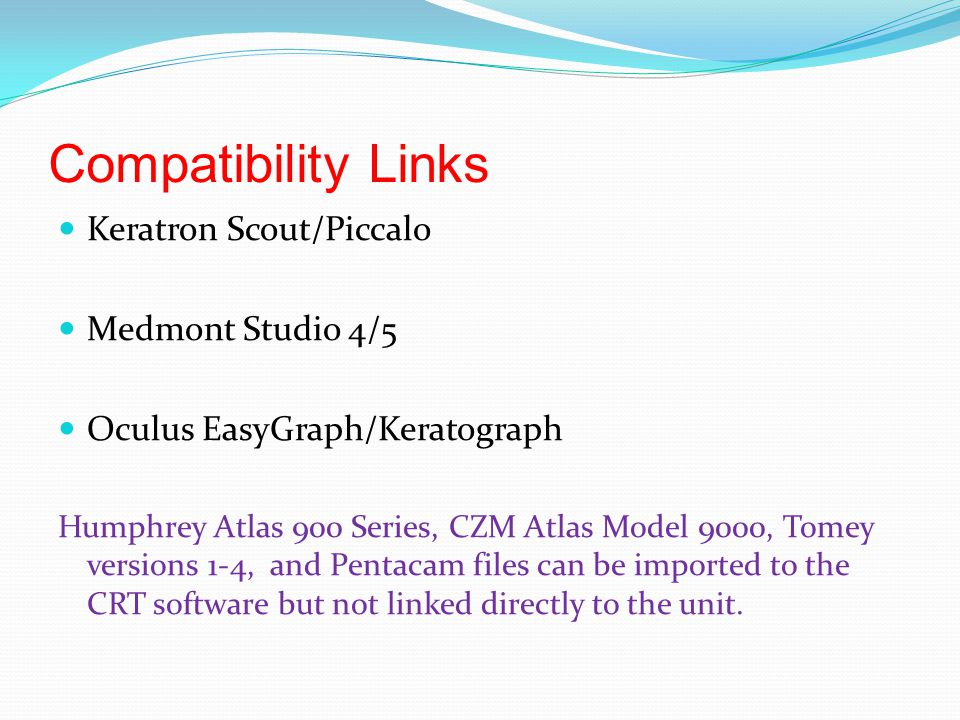 Compatibility Links Keratron Scout/Piccalo Medmont Studio 4/5 Oculus EasyGraph/Keratograph Humphrey Atlas 900 Series, CZM Atlas Model 9000, Tomey versions 1-4, and Pentacam files can be imported to the CRT software but not linked directly to the unit.