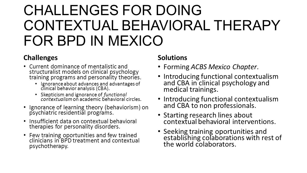 CHALLENGES FOR DOING CONTEXTUAL BEHAVIORAL THERAPY FOR BPD IN MEXICO Challenges Current dominance of mentalistic and structuralist models on clinical psychology training programs and personality theories.