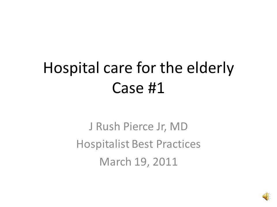 Hospital care for the elderly Case #1 J Rush Pierce Jr, MD Hospitalist Best Practices March 19, 2011