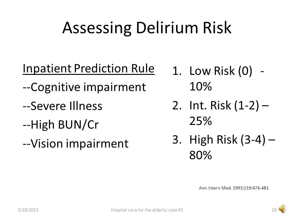 Assessing Delirium Risk Mini-Cog 3 item recall (ball, justice, tree) (up to 3 pts) Clock Draw (10 minutes after 11) All or nothing-- 0 or 2 pts On Admission: Scores of 0, 1, or 2 carries a 4-5X increased risk for delirium True regardless of whether the patient has dementia or not JAGS 2007;55:314-316 0 points 3/18/201115Hospital care for the elderly: case #1