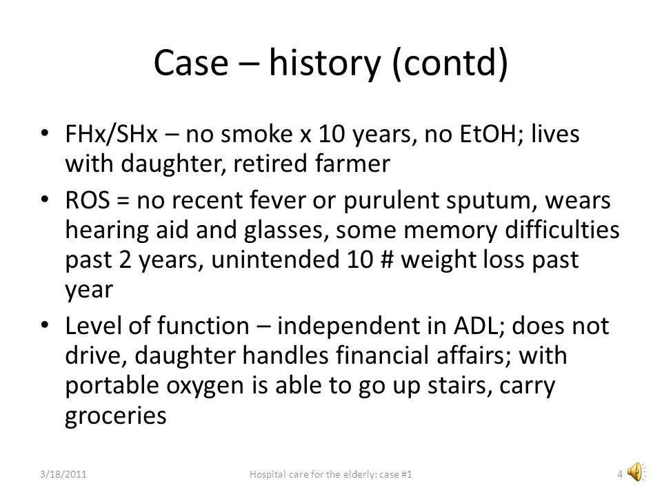 Case – history (contd) FHx/SHx – no smoke x 10 years, no EtOH; lives with daughter, retired farmer ROS = no recent fever or purulent sputum, wears hearing aid and glasses, some memory difficulties past 2 years, unintended 10 # weight loss past year Level of function – independent in ADL; does not drive, daughter handles financial affairs; with portable oxygen is able to go up stairs, carry groceries 3/18/20114Hospital care for the elderly: case #1