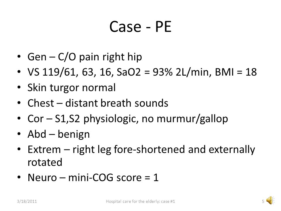Case - PE Gen – C/O pain right hip VS 119/61, 63, 16, SaO2 = 93% 2L/min, BMI = 18 Skin turgor normal Chest – distant breath sounds Cor – S1,S2 physiologic, no murmur/gallop Abd – benign Extrem – right leg fore-shortened and externally rotated Neuro – mini-COG score = 1 3/18/20115Hospital care for the elderly: case #1