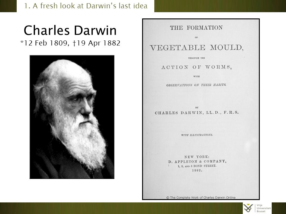 Charles Darwin *12 Feb 1809, †19 Apr 1882 1. A fresh look at Darwin's last idea