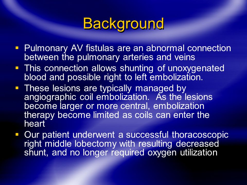 Background  Pulmonary AV fistulas are an abnormal connection between the pulmonary arteries and veins  This connection allows shunting of unoxygenated blood and possible right to left embolization.