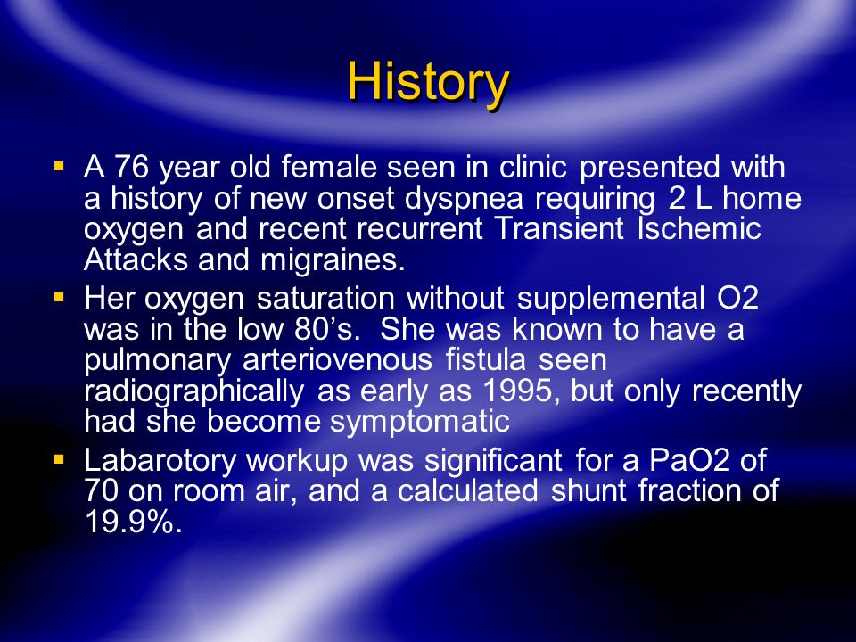 History  A 76 year old female seen in clinic presented with a history of new onset dyspnea requiring 2 L home oxygen and recent recurrent Transient Ischemic Attacks and migraines.