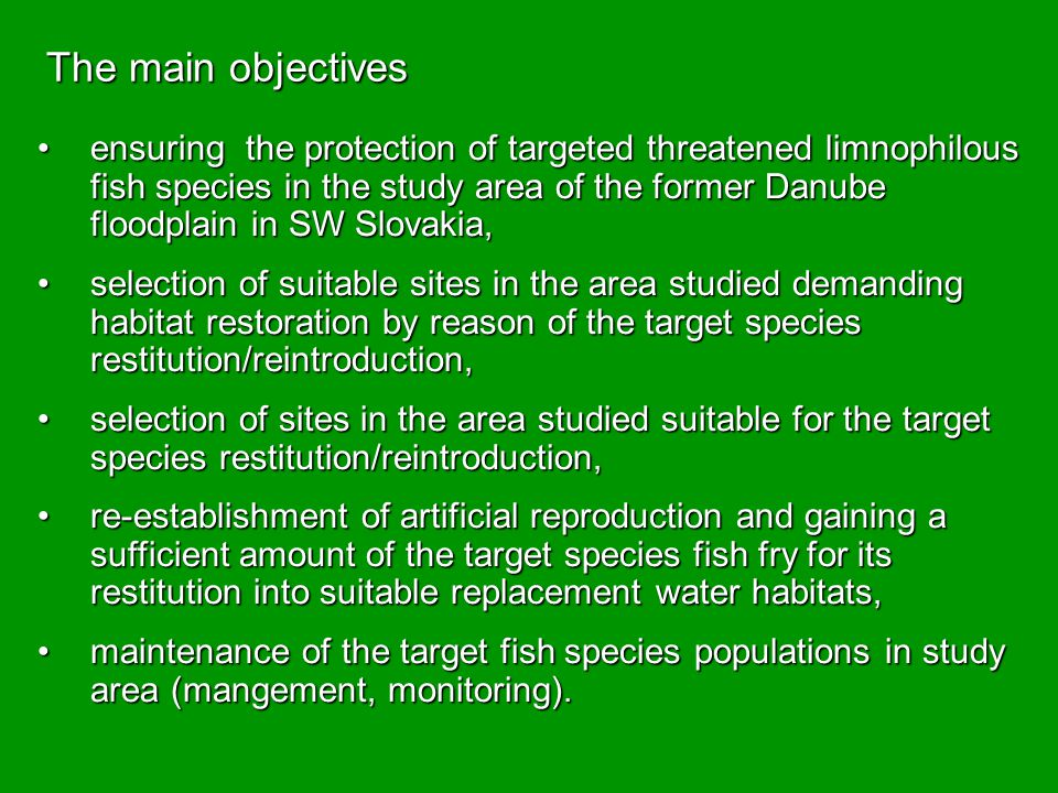 The main objectives ensuring the protection of targeted threatened limnophilous fish species in the study area of the former Danube floodplain in SW Slovakia,ensuring the protection of targeted threatened limnophilous fish species in the study area of the former Danube floodplain in SW Slovakia, selection of suitable sites in the area studied demanding habitat restoration by reason of the target species restitution/reintroduction,selection of suitable sites in the area studied demanding habitat restoration by reason of the target species restitution/reintroduction, selection of sites in the area studied suitable for the target species restitution/reintroduction,selection of sites in the area studied suitable for the target species restitution/reintroduction, re-establishment of artificial reproduction and gaining a sufficient amount of the target species fish fry for its restitution into suitable replacement water habitats,re-establishment of artificial reproduction and gaining a sufficient amount of the target species fish fry for its restitution into suitable replacement water habitats, maintenance of the target fish species populations in study area (mangement, monitoring).maintenance of the target fish species populations in study area (mangement, monitoring).