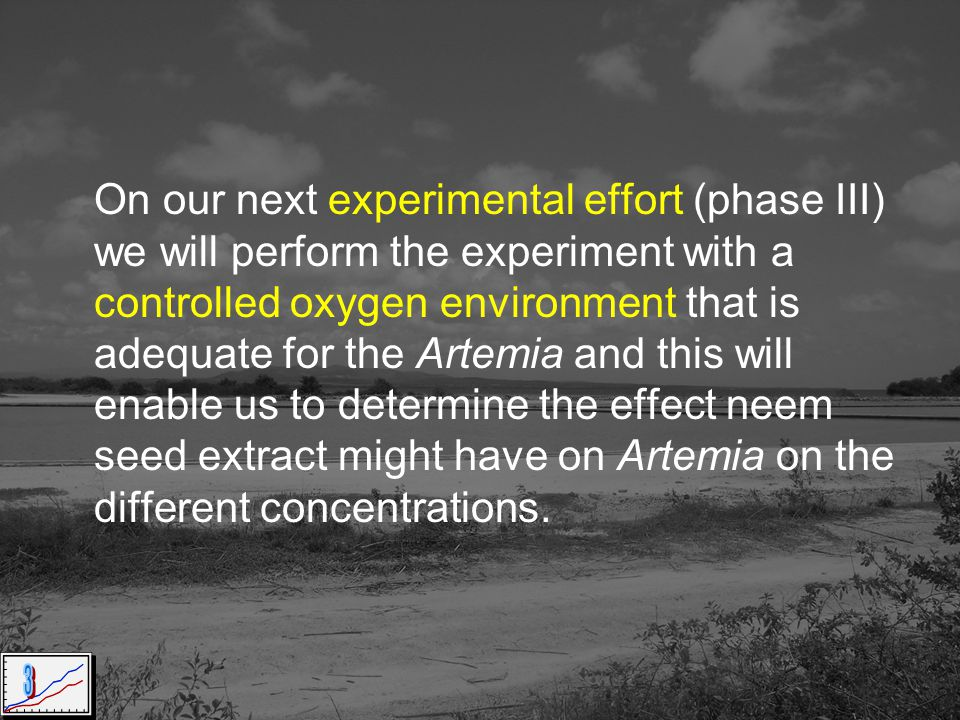 On our next experimental effort (phase III) we will perform the experiment with a controlled oxygen environment that is adequate for the Artemia and this will enable us to determine the effect neem seed extract might have on Artemia on the different concentrations.
