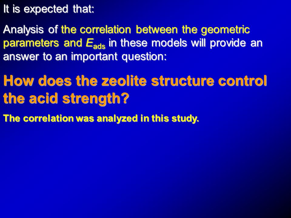 It is expected that: Analysis of the correlation between the geometric parameters and E ads in these models will provide an answer to an important question: How does the zeolite structure control the acid strength.