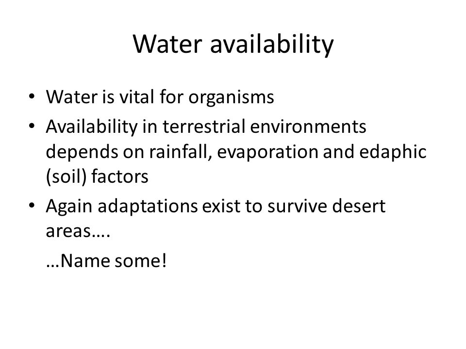 Water availability Water is vital for organisms Availability in terrestrial environments depends on rainfall, evaporation and edaphic (soil) factors Again adaptations exist to survive desert areas….