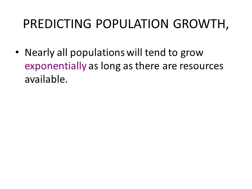 PREDICTING POPULATION GROWTH, Nearly all populations will tend to grow exponentially as long as there are resources available.