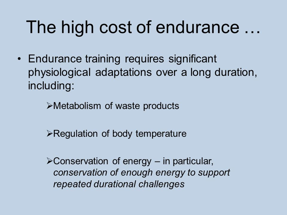 The high cost of endurance … Endurance training requires significant physiological adaptations over a long duration, including:  Metabolism of waste products  Regulation of body temperature  Conservation of energy – in particular, conservation of enough energy to support repeated durational challenges