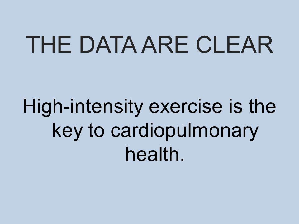 THE DATA ARE CLEAR High-intensity exercise is the key to cardiopulmonary health.