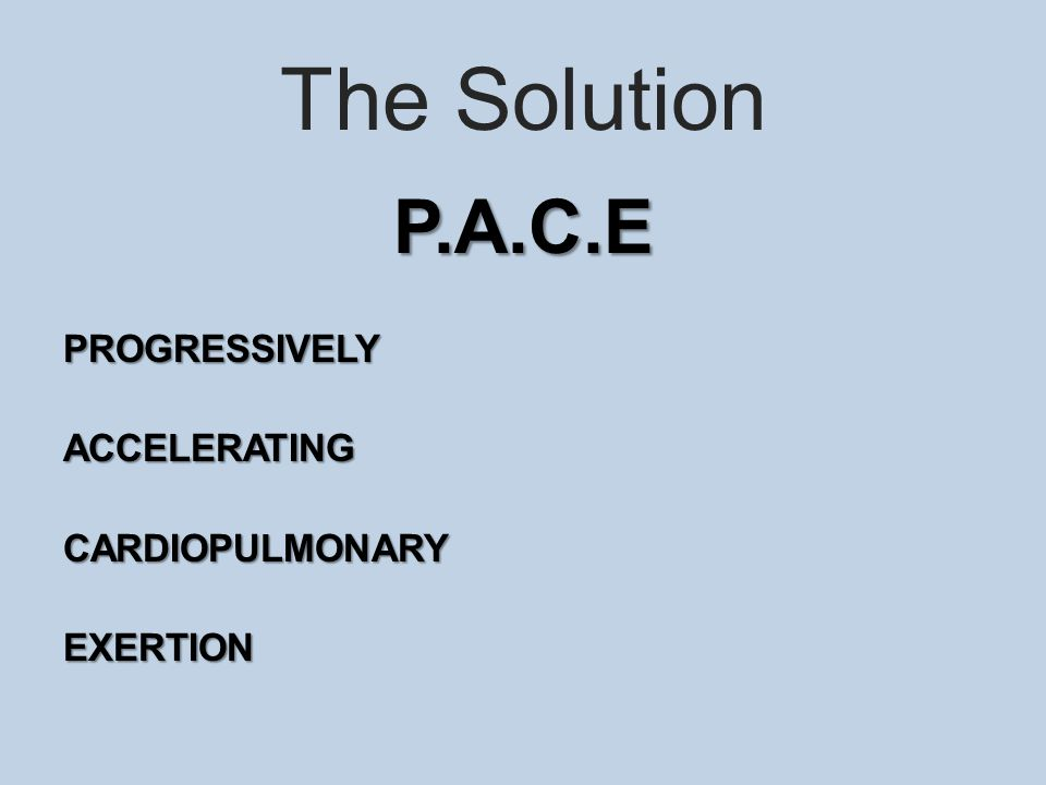 The Solution P.A.C.EPROGRESSIVELYACCELERATINGCARDIOPULMONARYEXERTION
