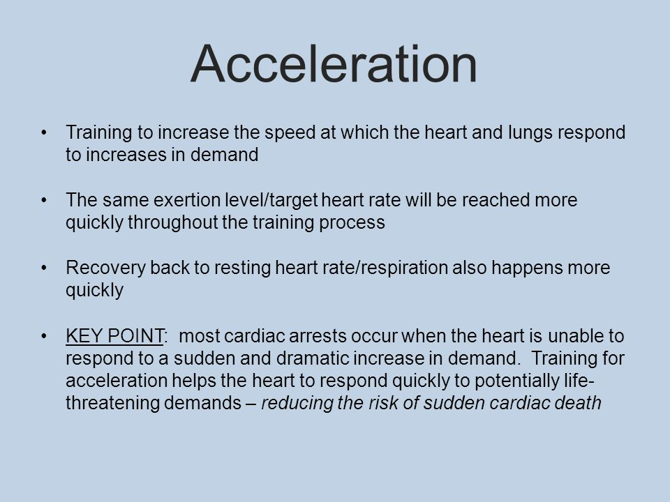 Acceleration Training to increase the speed at which the heart and lungs respond to increases in demand The same exertion level/target heart rate will be reached more quickly throughout the training process Recovery back to resting heart rate/respiration also happens more quickly KEY POINT: most cardiac arrests occur when the heart is unable to respond to a sudden and dramatic increase in demand.